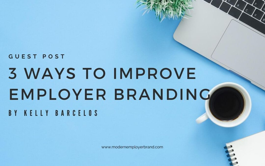 3 ways to improve employer branding examples by Kelly Barcelos gues post for modern employer brand