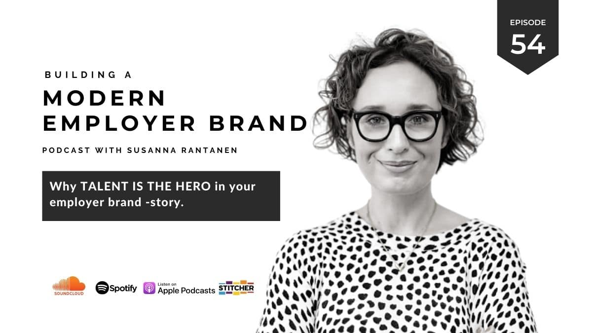 #54 Why talent is the hero in your employer brand -story - Building a modern employer brand podcast with Susanna Rantanen